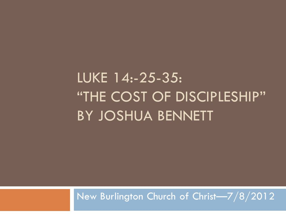 LUKE 14:-25-35: THE COST OF DISCIPLESHIP BY JOSHUA BENNETT New Burlington Church of Christ—7/8/2012
