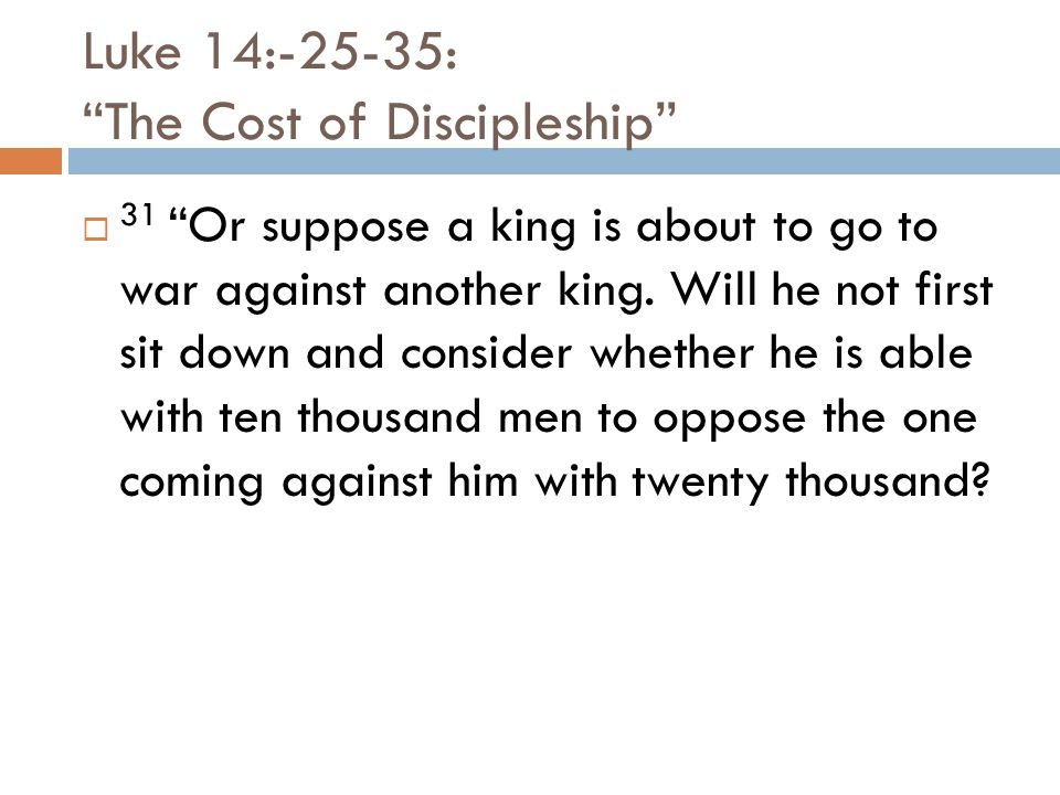 Luke 14:-25-35: The Cost of Discipleship  31 Or suppose a king is about to go to war against another king.