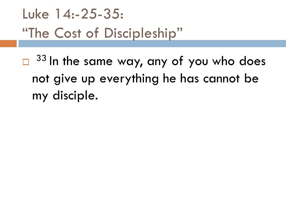 Luke 14:-25-35: The Cost of Discipleship  33 In the same way, any of you who does not give up everything he has cannot be my disciple.
