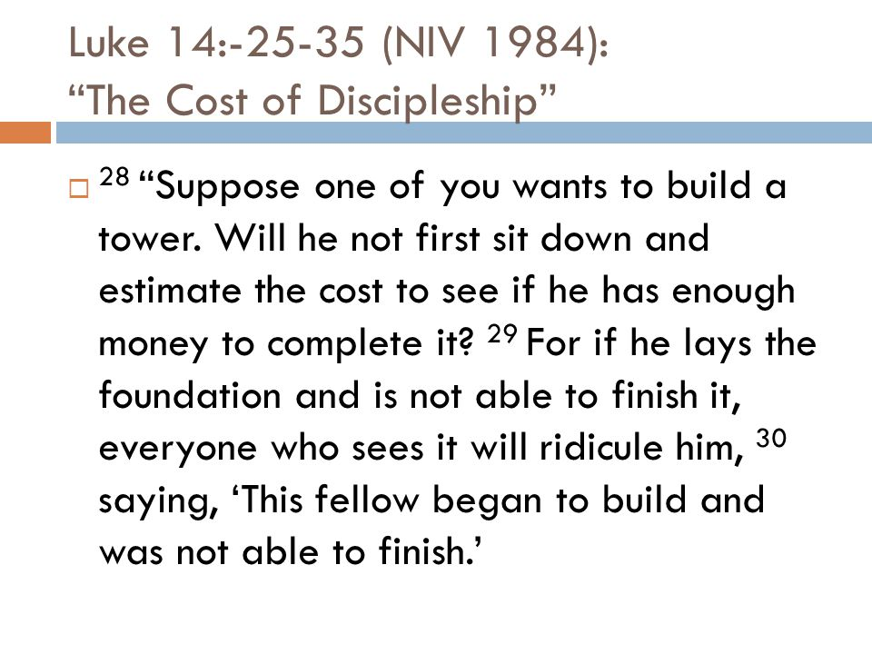 Luke 14:-25-35 (NIV 1984): The Cost of Discipleship  28 Suppose one of you wants to build a tower.