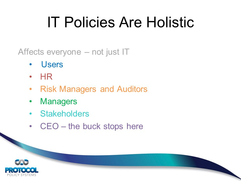 Affects everyone – not just IT Users HR Risk Managers and Auditors Managers Stakeholders CEO – the buck stops here IT Policies Are Holistic