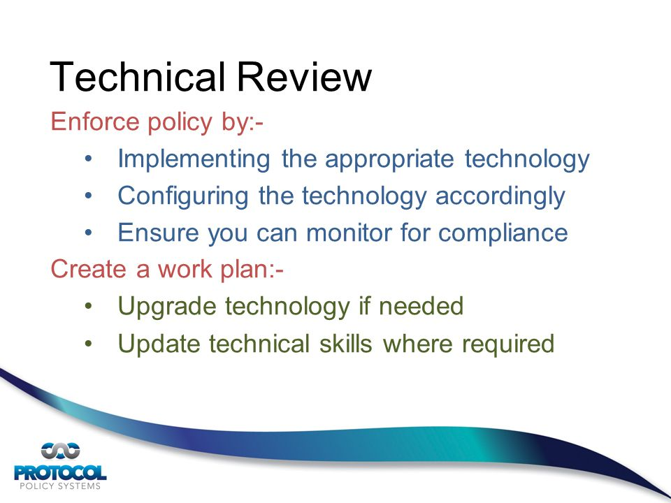 Technical Review Enforce policy by:- Implementing the appropriate technology Configuring the technology accordingly Ensure you can monitor for compliance Create a work plan:- Upgrade technology if needed Update technical skills where required