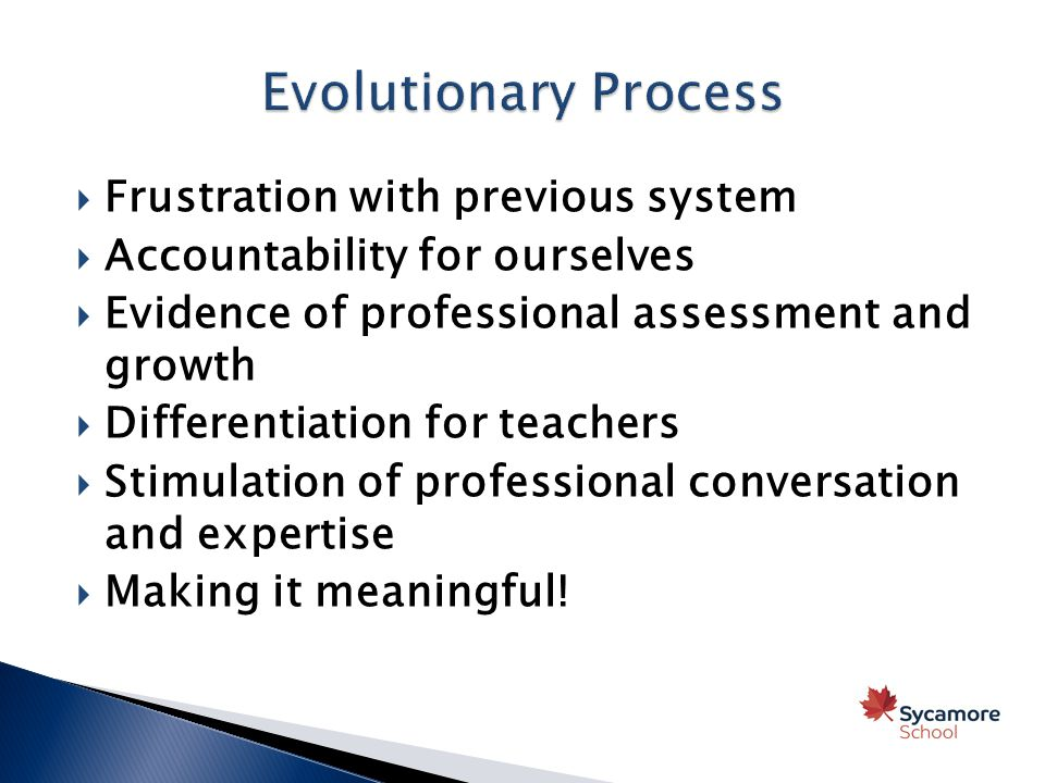  Frustration with previous system  Accountability for ourselves  Evidence of professional assessment and growth  Differentiation for teachers  Stimulation of professional conversation and expertise  Making it meaningful!