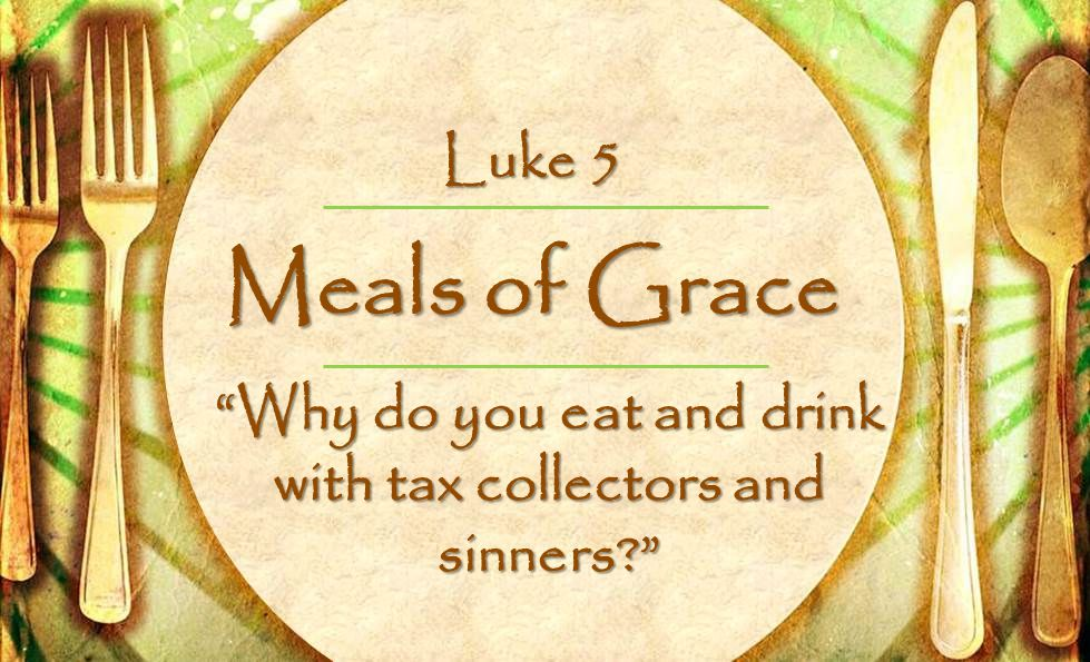 Meals of Grace Why do you eat and drink with tax collectors and sinners Luke 5