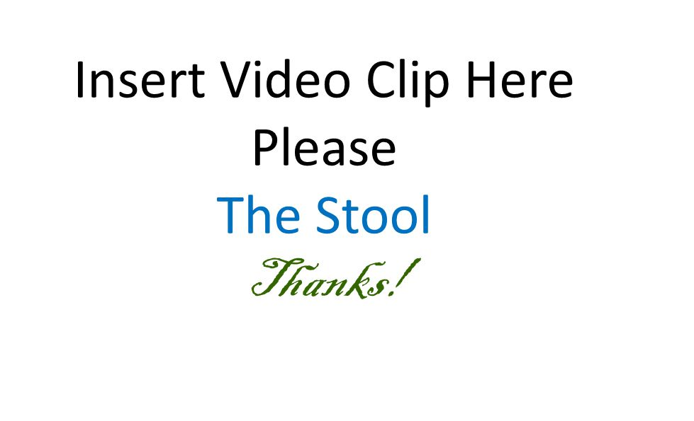 Insert Video Clip Here Please The Stool Thanks!