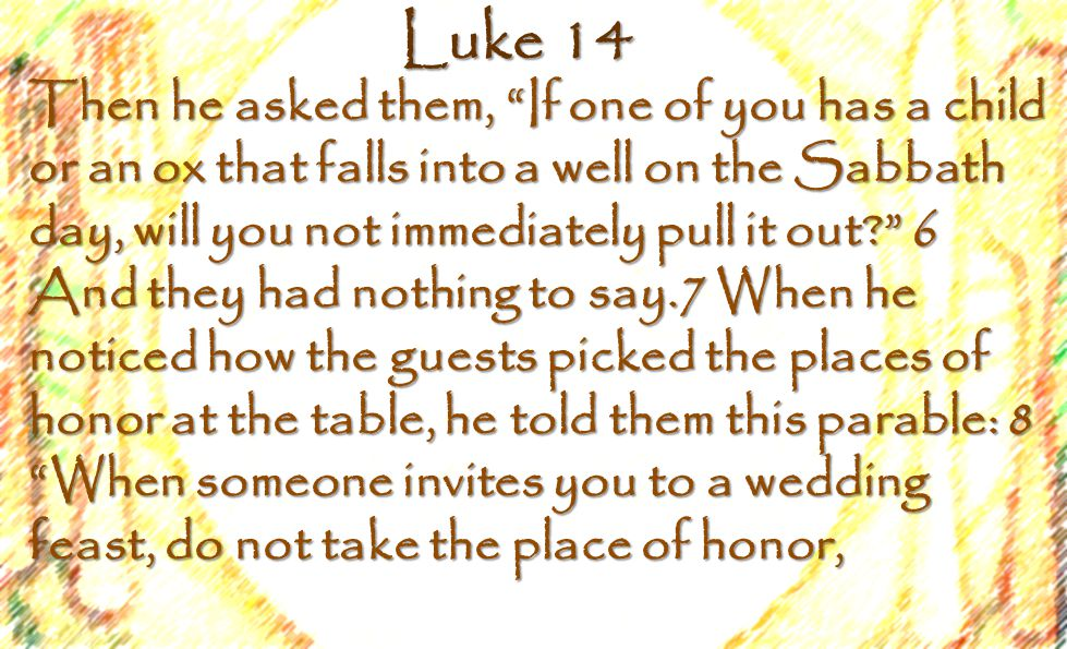 Luke 14 Then he asked them, If one of you has a child or an ox that falls into a well on the Sabbath day, will you not immediately pull it out 6 And they had nothing to say.7 When he noticed how the guests picked the places of honor at the table, he told them this parable: 8 When someone invites you to a wedding feast, do not take the place of honor,