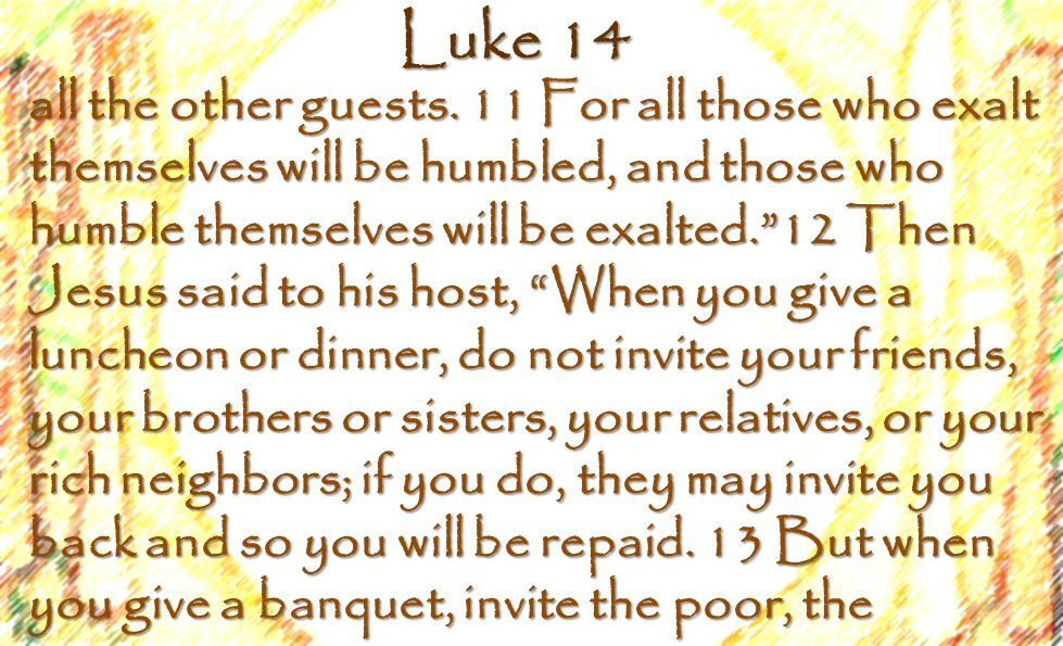 Luke 14 crippled, the lame, the blind, 14 and you will be blessed.