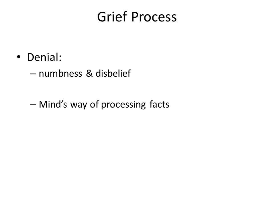 Grief Process Denial: – numbness & disbelief – Mind's way of processing facts