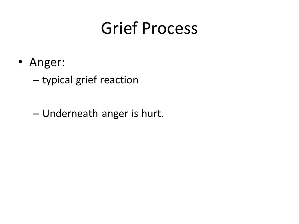 Grief Process Anger: – typical grief reaction – Underneath anger is hurt.