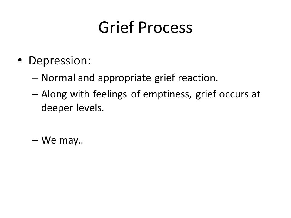 Grief Process Depression: – Normal and appropriate grief reaction. – Along with feelings of emptiness, grief occurs at deeper levels. – We may..