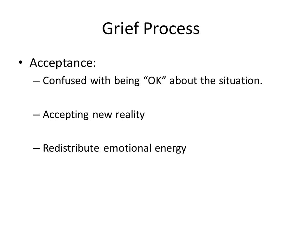 "Grief Process Acceptance: – Confused with being ""OK"" about the situation. – Accepting new reality – Redistribute emotional energy"