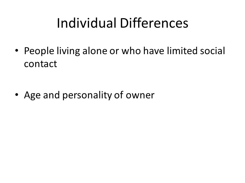 Individual Differences People living alone or who have limited social contact Age and personality of owner