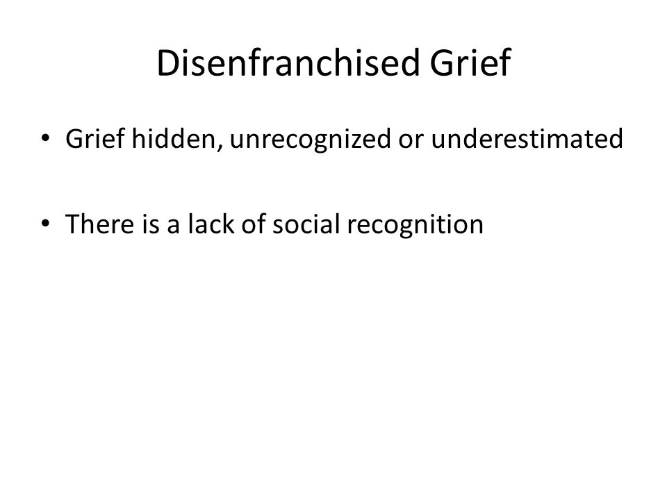 Disenfranchised Grief Grief hidden, unrecognized or underestimated There is a lack of social recognition