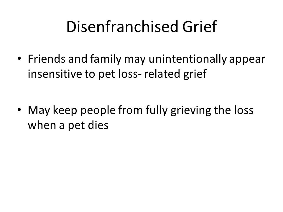 Disenfranchised Grief Friends and family may unintentionally appear insensitive to pet loss- related grief May keep people from fully grieving the loss when a pet dies