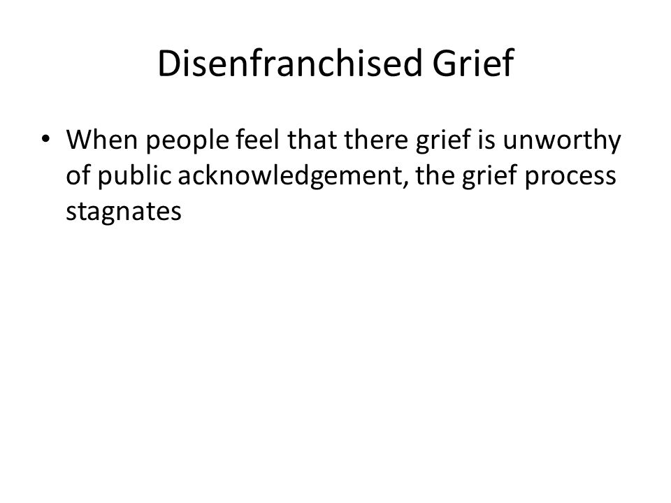 Disenfranchised Grief When people feel that there grief is unworthy of public acknowledgement, the grief process stagnates