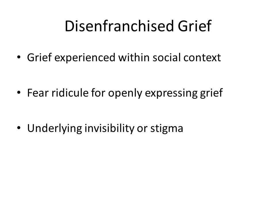 Disenfranchised Grief Grief experienced within social context Fear ridicule for openly expressing grief Underlying invisibility or stigma