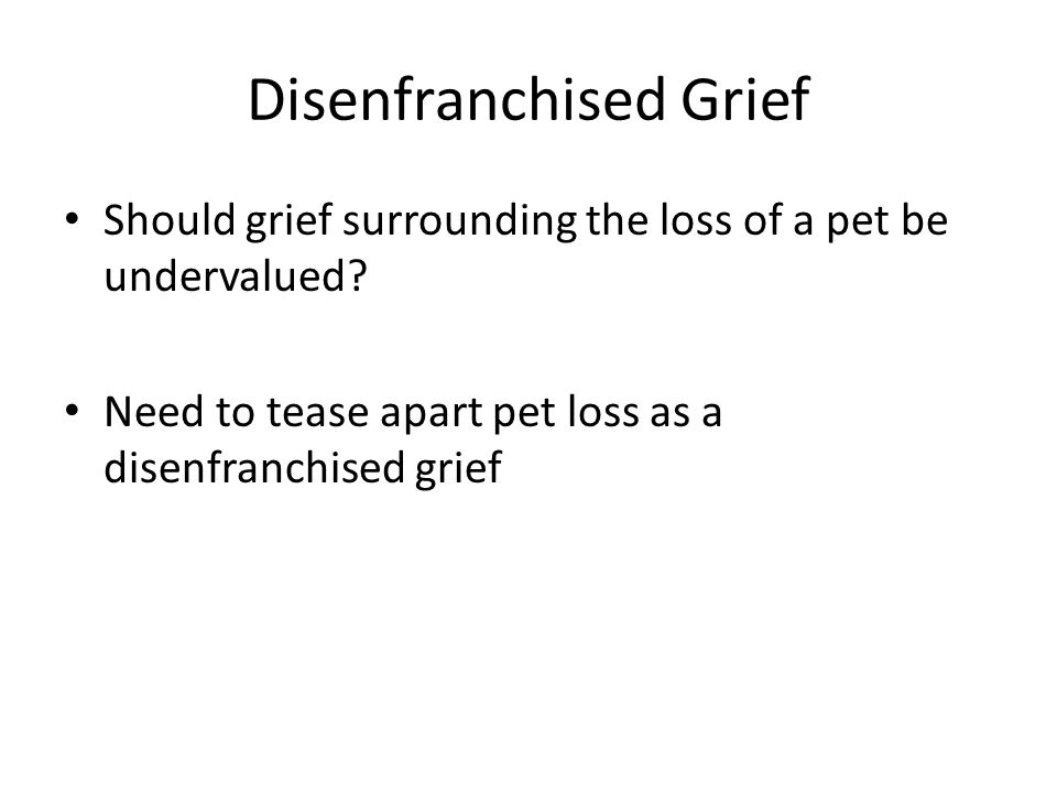 Disenfranchised Grief Should grief surrounding the loss of a pet be undervalued? Need to tease apart pet loss as a disenfranchised grief