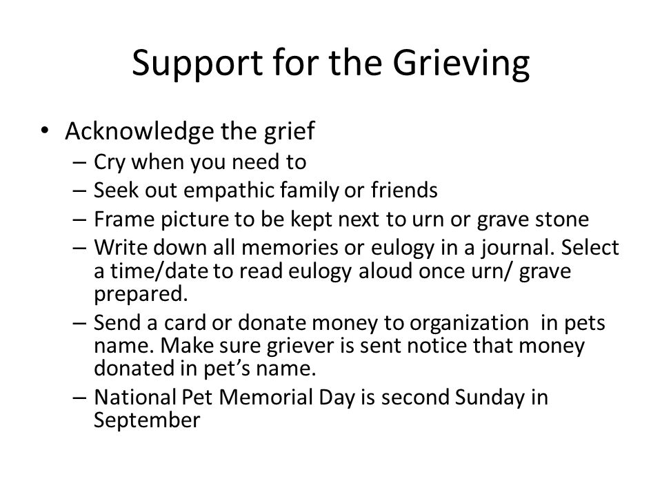 Support for the Grieving Acknowledge the grief – Cry when you need to – Seek out empathic family or friends – Frame picture to be kept next to urn or grave stone – Write down all memories or eulogy in a journal.