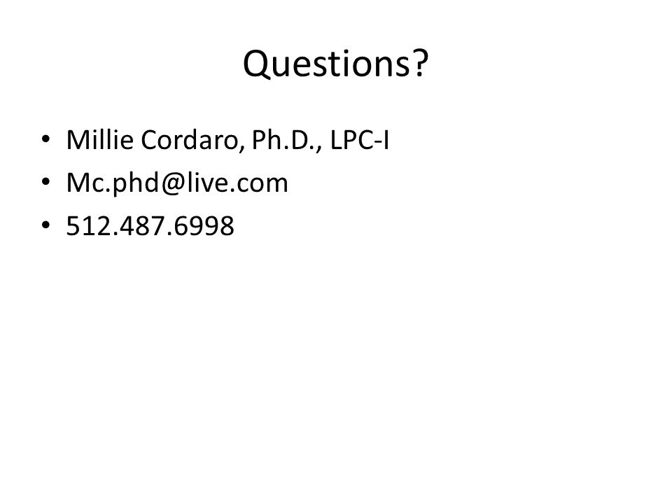 Questions? Millie Cordaro, Ph.D., LPC-I Mc.phd@live.com 512.487.6998
