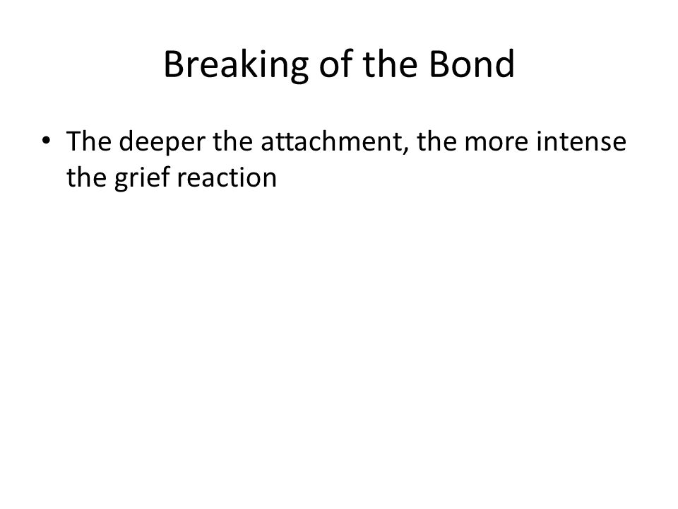 Breaking of the Bond The deeper the attachment, the more intense the grief reaction