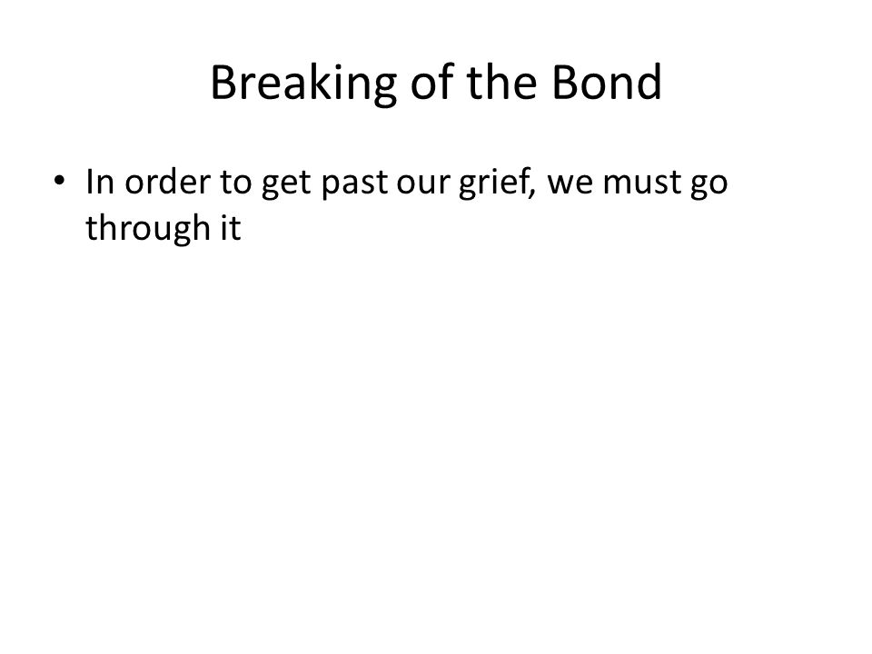 Breaking of the Bond In order to get past our grief, we must go through it
