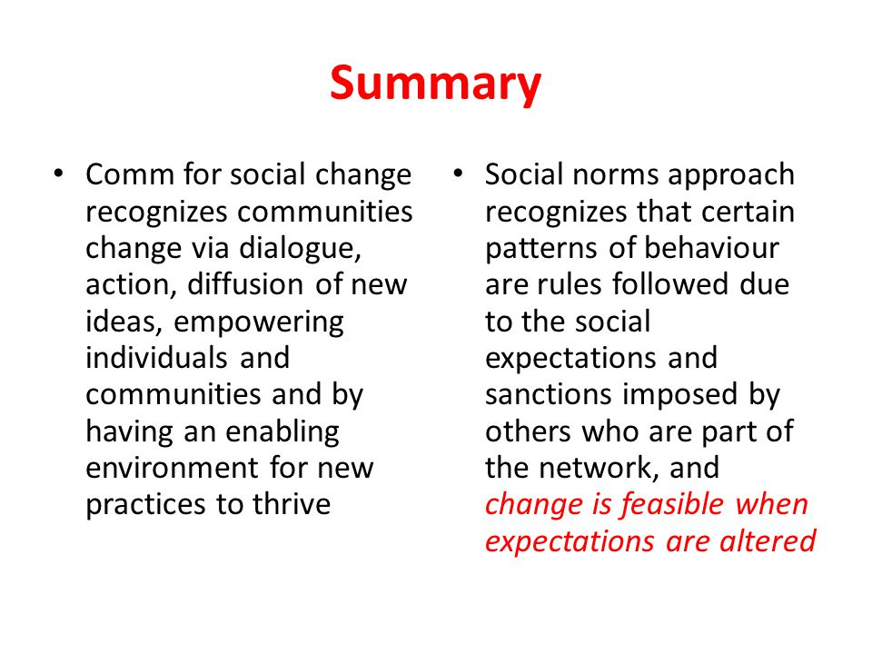 Summary Comm for social change recognizes communities change via dialogue, action, diffusion of new ideas, empowering individuals and communities and by having an enabling environment for new practices to thrive Social norms approach recognizes that certain patterns of behaviour are rules followed due to the social expectations and sanctions imposed by others who are part of the network, and change is feasible when expectations are altered