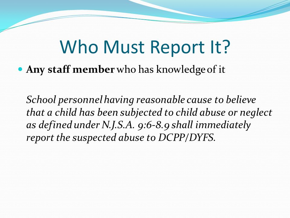 Who Must Report It? Any staff member who has knowledge of it School personnel having reasonable cause to believe that a child has been subjected to ch