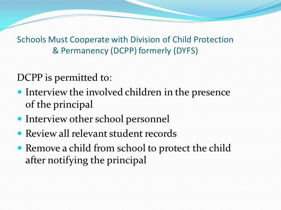 Schools Must Cooperate with Division of Child Protection & Permanency (DCPP) formerly (DYFS) DCPP is permitted to: Interview the involved children in