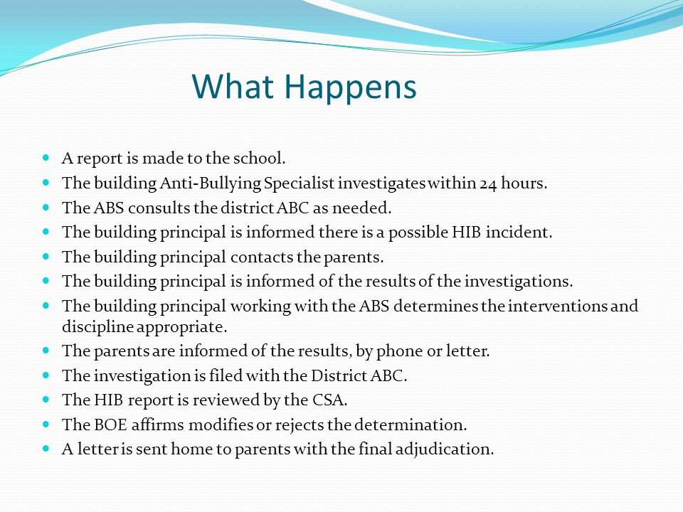 What Happens A report is made to the school. The building Anti-Bullying Specialist investigates within 24 hours. The ABS consults the district ABC as