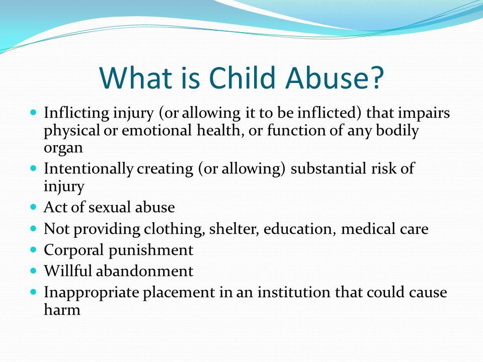 What is Child Abuse? Inflicting injury (or allowing it to be inflicted) that impairs physical or emotional health, or function of any bodily organ Int