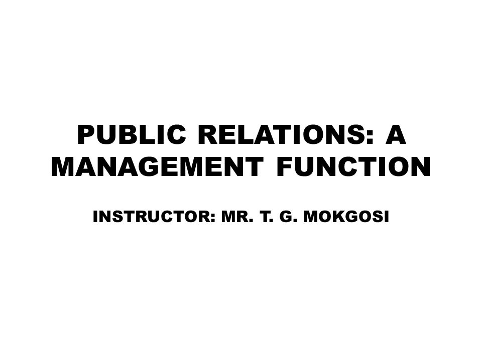 PUBLIC RELATIONS: A MANAGEMENT FUNCTION INSTRUCTOR: MR. T. G. MOKGOSI