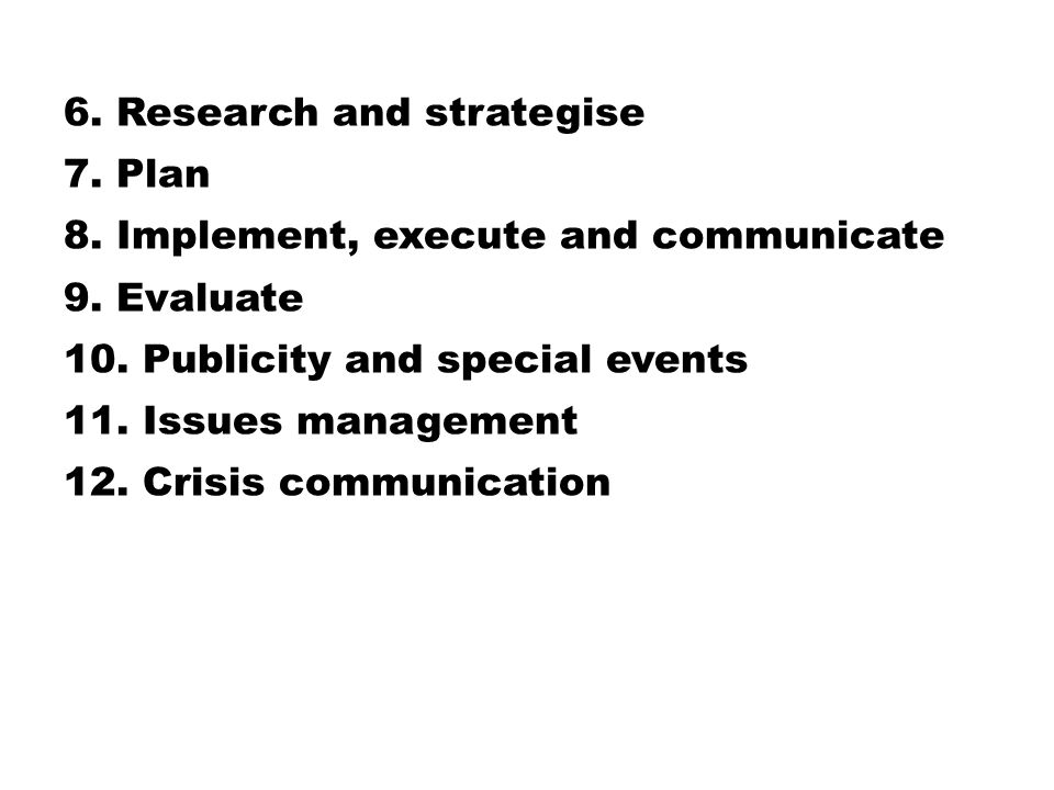 6. Research and strategise 7. Plan 8. Implement, execute and communicate 9. Evaluate 10. Publicity and special events 11. Issues management 12. Crisis