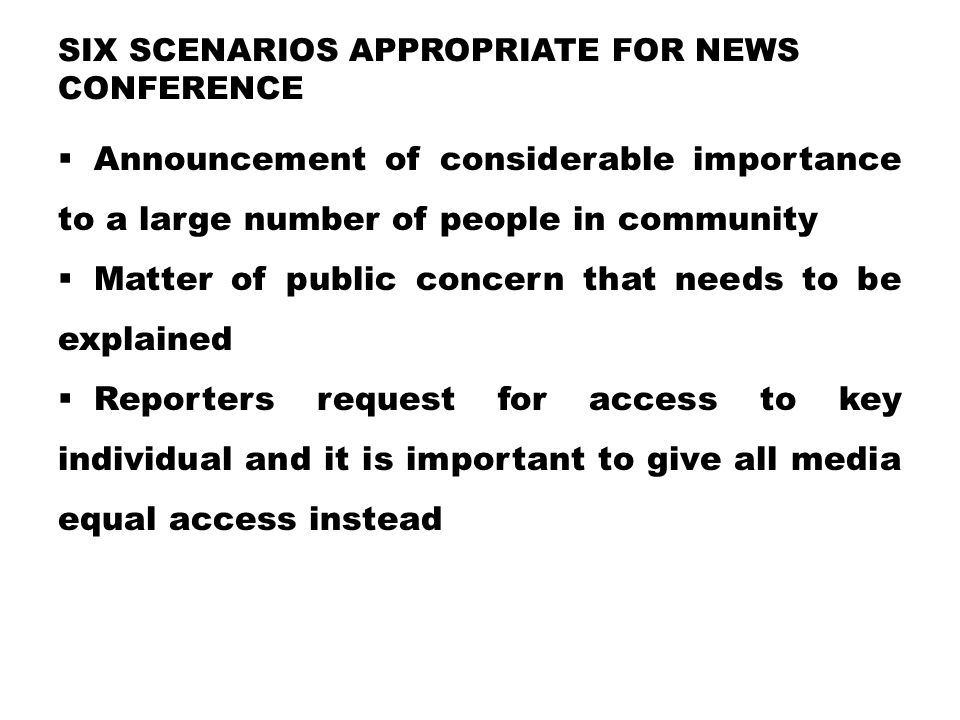 SIX SCENARIOS APPROPRIATE FOR NEWS CONFERENCE  Announcement of considerable importance to a large number of people in community  Matter of public concern that needs to be explained  Reporters request for access to key individual and it is important to give all media equal access instead