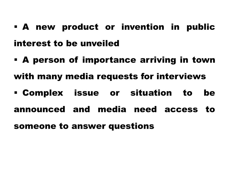  A new product or invention in public interest to be unveiled  A person of importance arriving in town with many media requests for interviews  Com