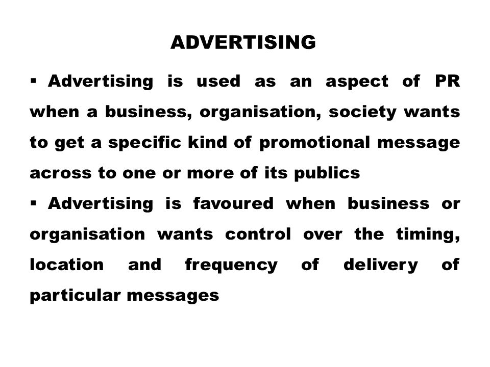 ADVERTISING  Advertising is used as an aspect of PR when a business, organisation, society wants to get a specific kind of promotional message across to one or more of its publics  Advertising is favoured when business or organisation wants control over the timing, location and frequency of delivery of particular messages