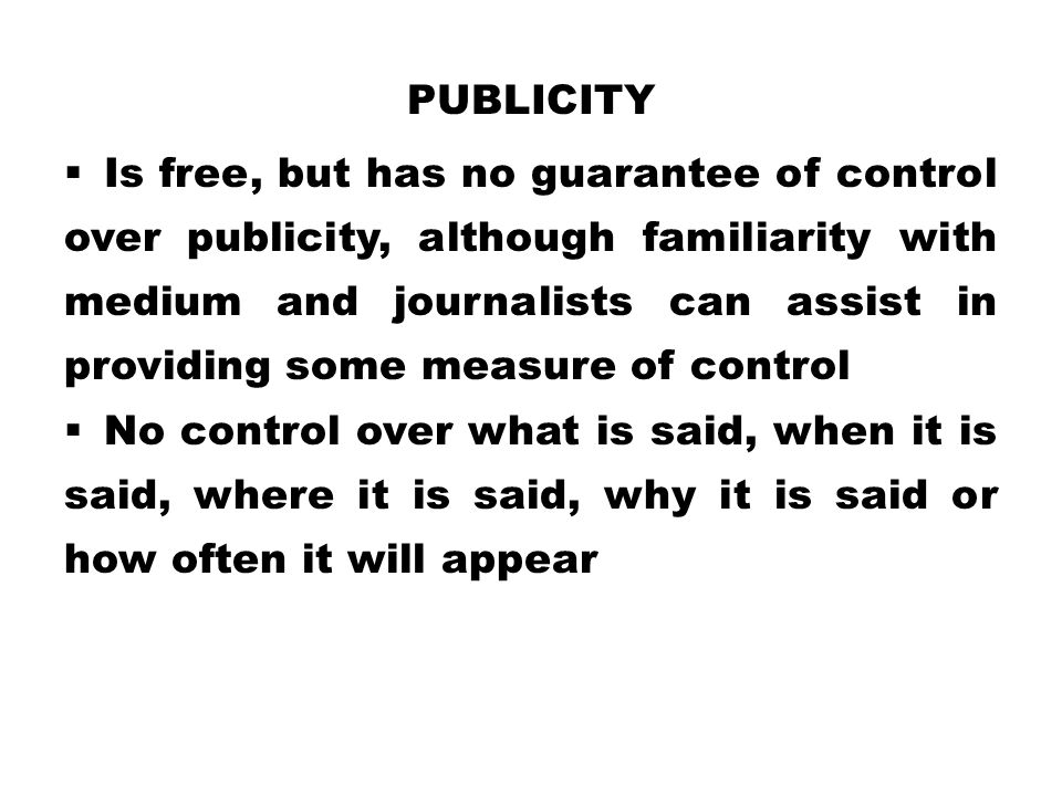 PUBLICITY  Is free, but has no guarantee of control over publicity, although familiarity with medium and journalists can assist in providing some mea