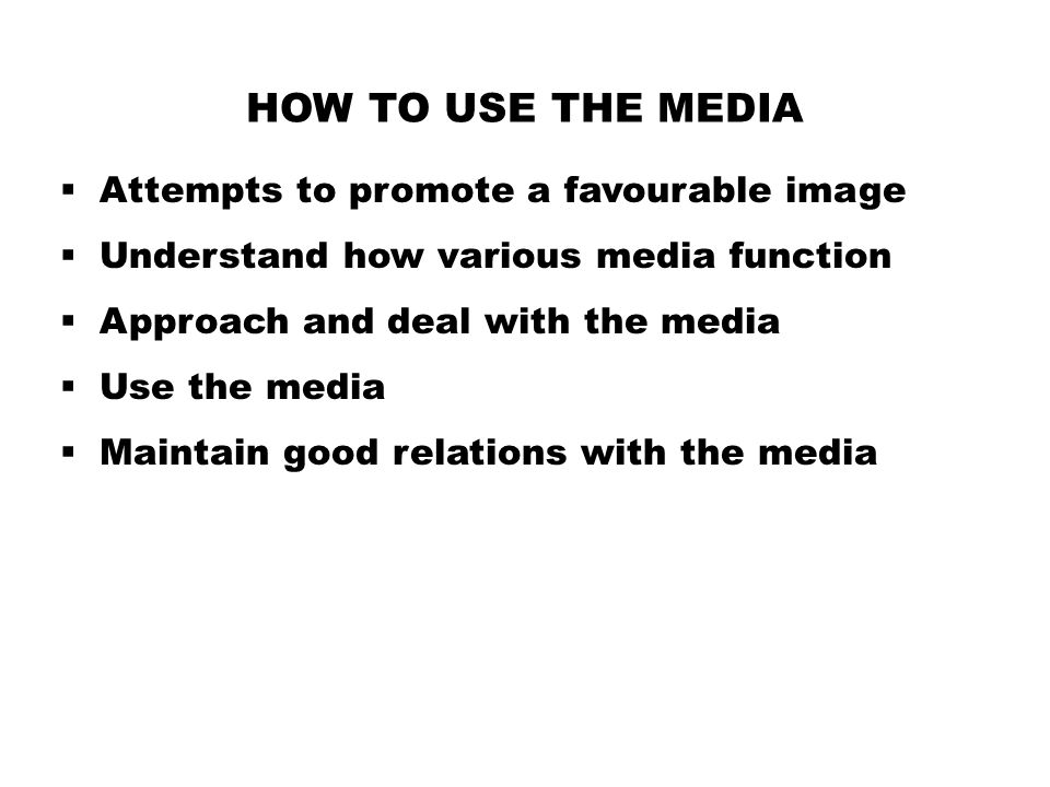 HOW TO USE THE MEDIA  Attempts to promote a favourable image  Understand how various media function  Approach and deal with the media  Use the media  Maintain good relations with the media