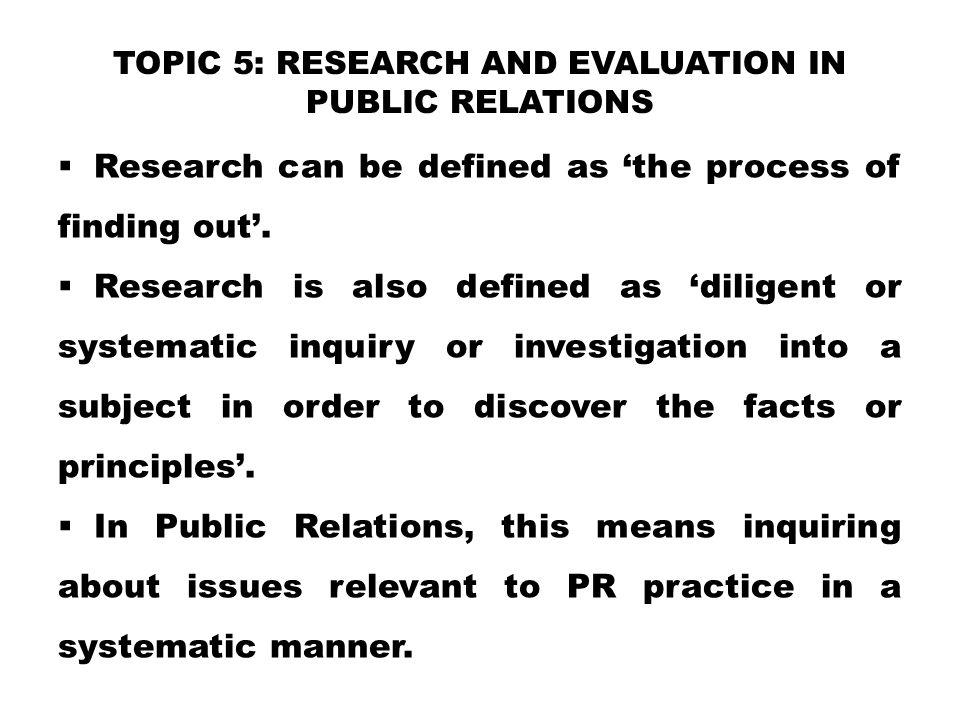 TOPIC 5: RESEARCH AND EVALUATION IN PUBLIC RELATIONS  Research can be defined as 'the process of finding out'.