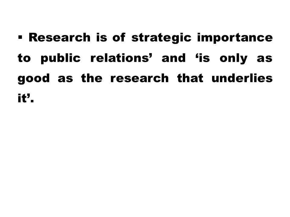  Research is of strategic importance to public relations' and 'is only as good as the research that underlies it'.