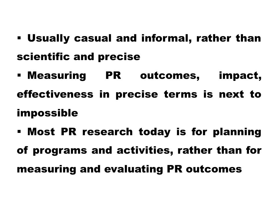  Usually casual and informal, rather than scientific and precise  Measuring PR outcomes, impact, effectiveness in precise terms is next to impossible  Most PR research today is for planning of programs and activities, rather than for measuring and evaluating PR outcomes