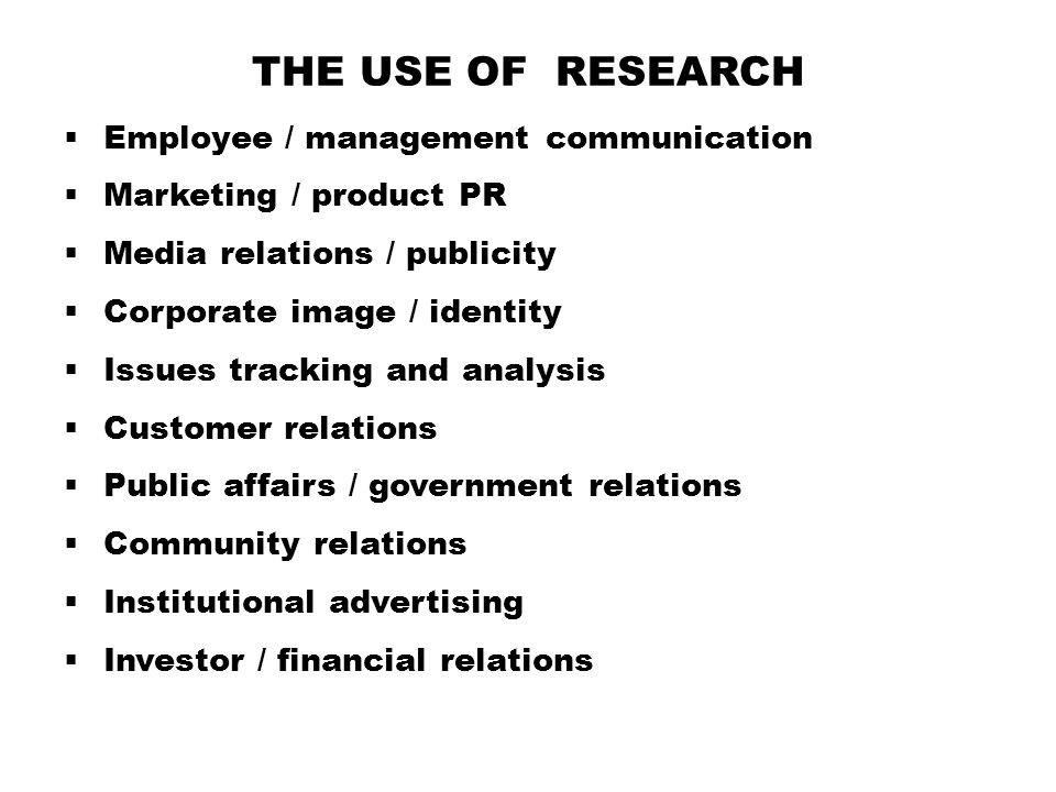 THE USE OF RESEARCH  Employee / management communication  Marketing / product PR  Media relations / publicity  Corporate image / identity  Issues tracking and analysis  Customer relations  Public affairs / government relations  Community relations  Institutional advertising  Investor / financial relations