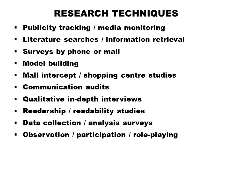 RESEARCH TECHNIQUES  Publicity tracking / media monitoring  Literature searches / information retrieval  Surveys by phone or mail  Model building