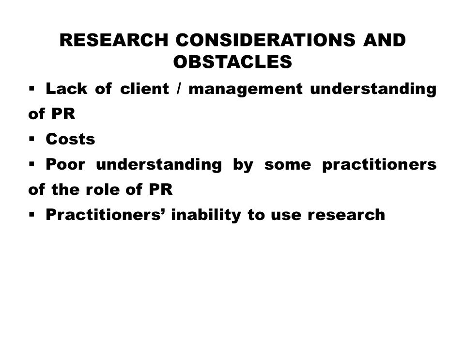 RESEARCH CONSIDERATIONS AND OBSTACLES  Lack of client / management understanding of PR  Costs  Poor understanding by some practitioners of the role