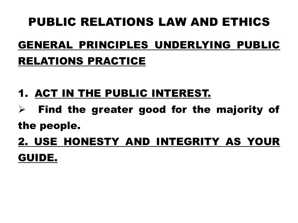 PUBLIC RELATIONS LAW AND ETHICS GENERAL PRINCIPLES UNDERLYING PUBLIC RELATIONS PRACTICE 1.ACT IN THE PUBLIC INTEREST.  Find the greater good for the