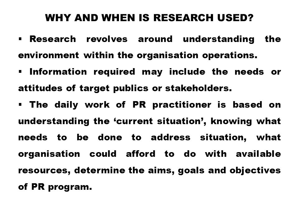 WHY AND WHEN IS RESEARCH USED?  Research revolves around understanding the environment within the organisation operations.  Information required may