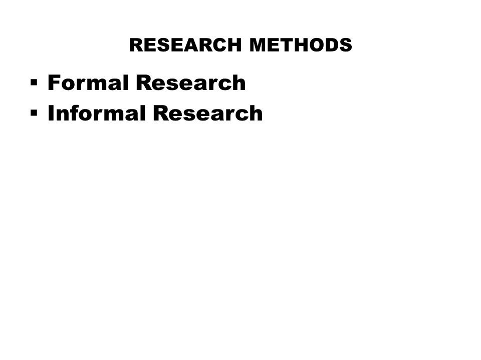 RESEARCH METHODS  Formal Research  Informal Research