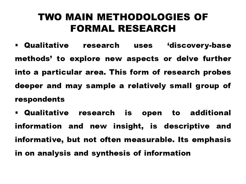 TWO MAIN METHODOLOGIES OF FORMAL RESEARCH  Qualitative research uses 'discovery-base methods' to explore new aspects or delve further into a particular area.