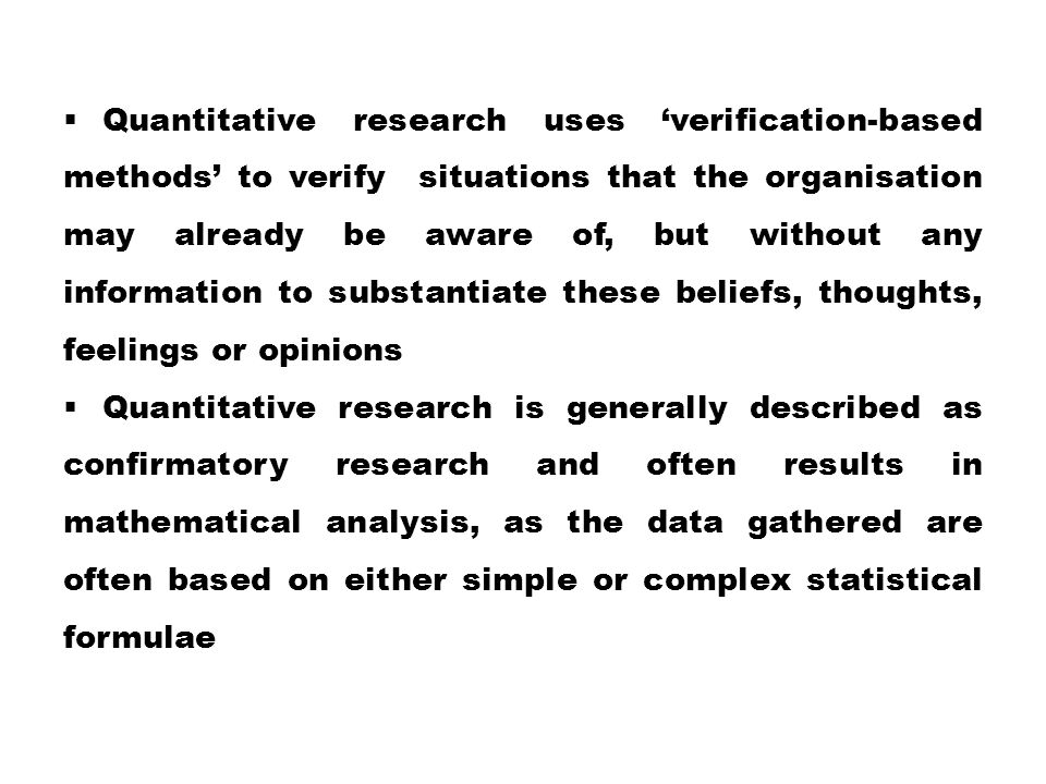  Quantitative research uses 'verification-based methods' to verify situations that the organisation may already be aware of, but without any informat