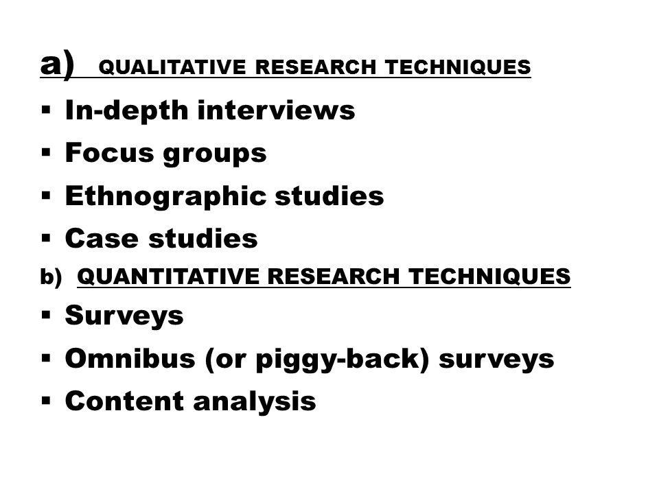 a) QUALITATIVE RESEARCH TECHNIQUES  In-depth interviews  Focus groups  Ethnographic studies  Case studies b)QUANTITATIVE RESEARCH TECHNIQUES  Surveys  Omnibus (or piggy-back) surveys  Content analysis