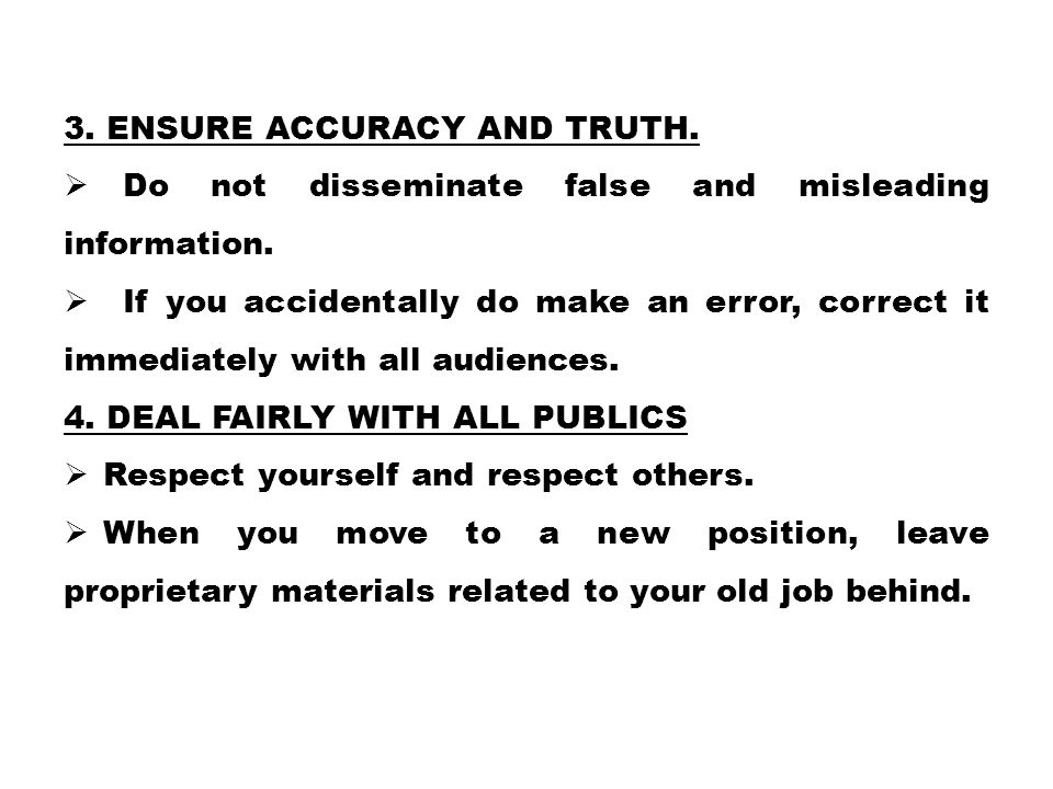 3. ENSURE ACCURACY AND TRUTH.  Do not disseminate false and misleading information.  If you accidentally do make an error, correct it immediately wi